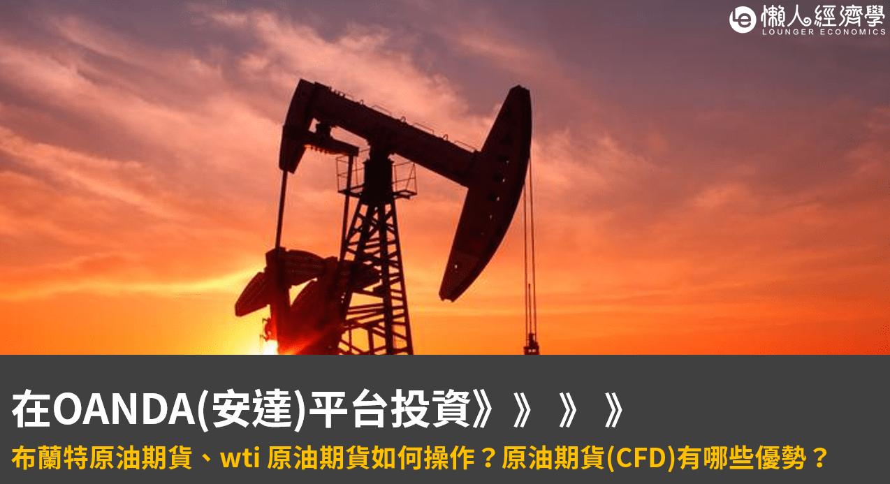 布蘭特原油期貨、wti 原油期貨如何在OANDA(安達)平台投資?原油期貨(CFD)有哪些優勢?